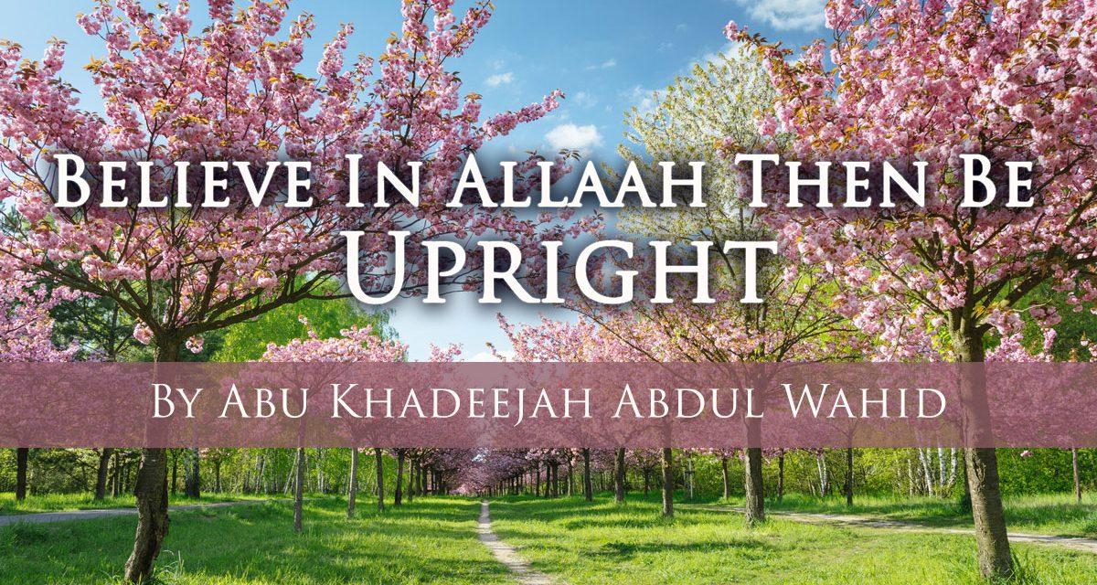 Believe in Allah then be Upright | Abu Khadeejah