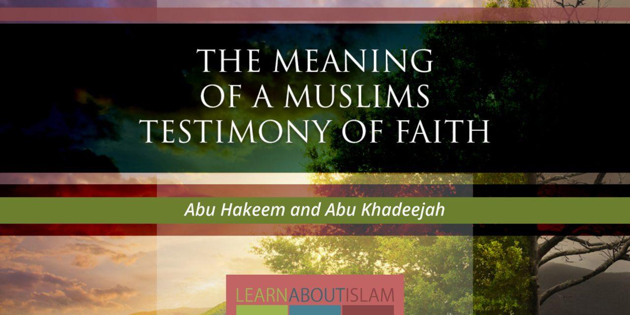 The Meaning of a Muslims Testimony of Faith – Abu Hakeem and Abu Khadeejah