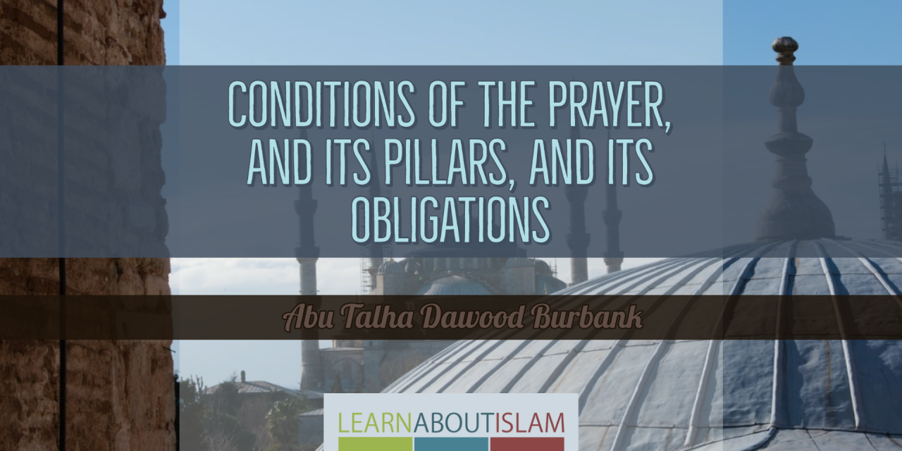 Conditions of the Prayer, and its Pillars, and its Obligations | Abu Talha Dawood Burbank