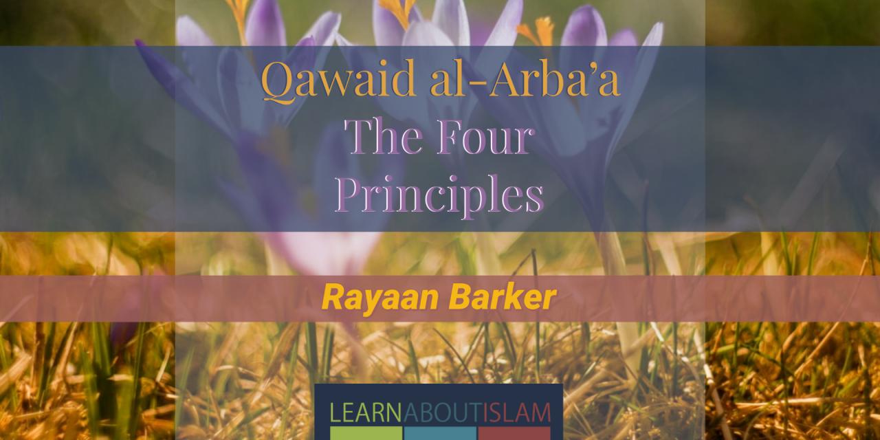 Qawaid al-Arba'a (The Four Principles) of Shaykh Muhammad ibn Abdul Wahhaab – Rayaan Barker