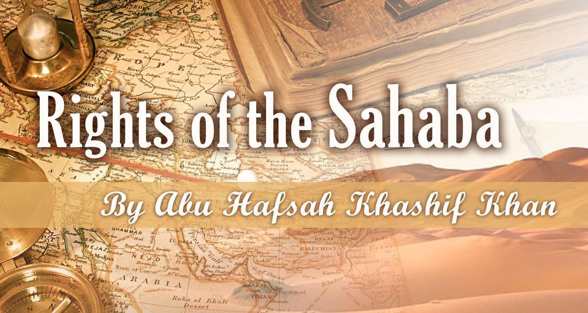 The Rights of the Sahaba | Abu Hafsah Kashiff Khan