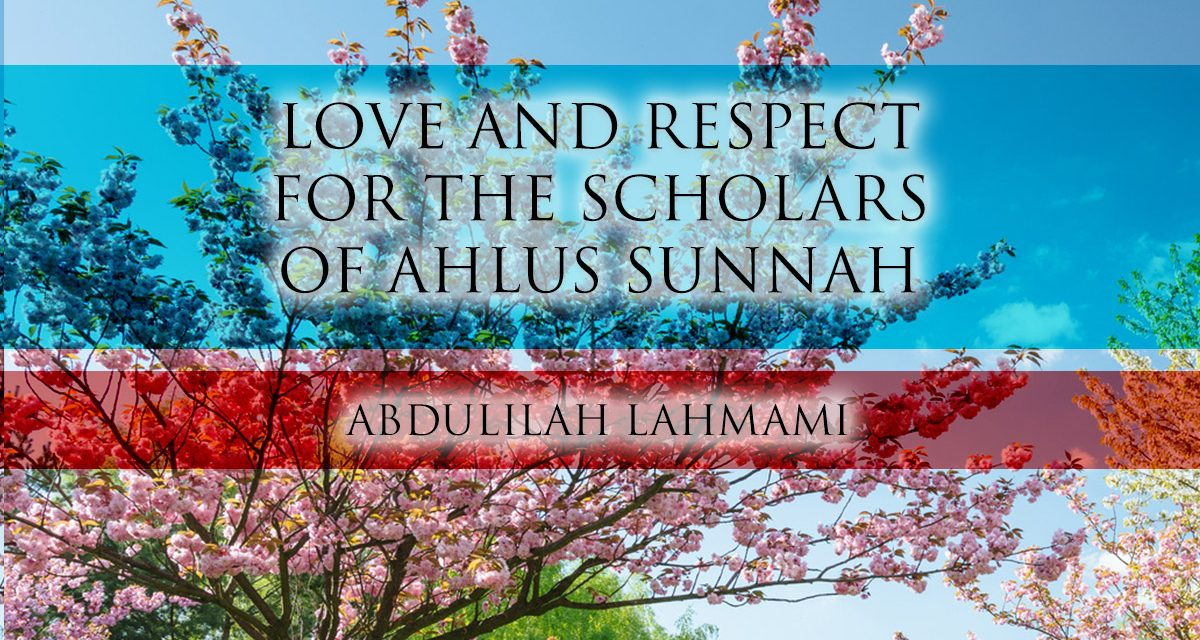Our Love and Respect for the Scholars of Ahlus Sunnah – Abdulilah Lahmami