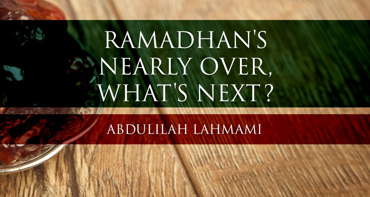 Ramadhaan's Nearly Over, What's Next? | Abdulilah Lahmami