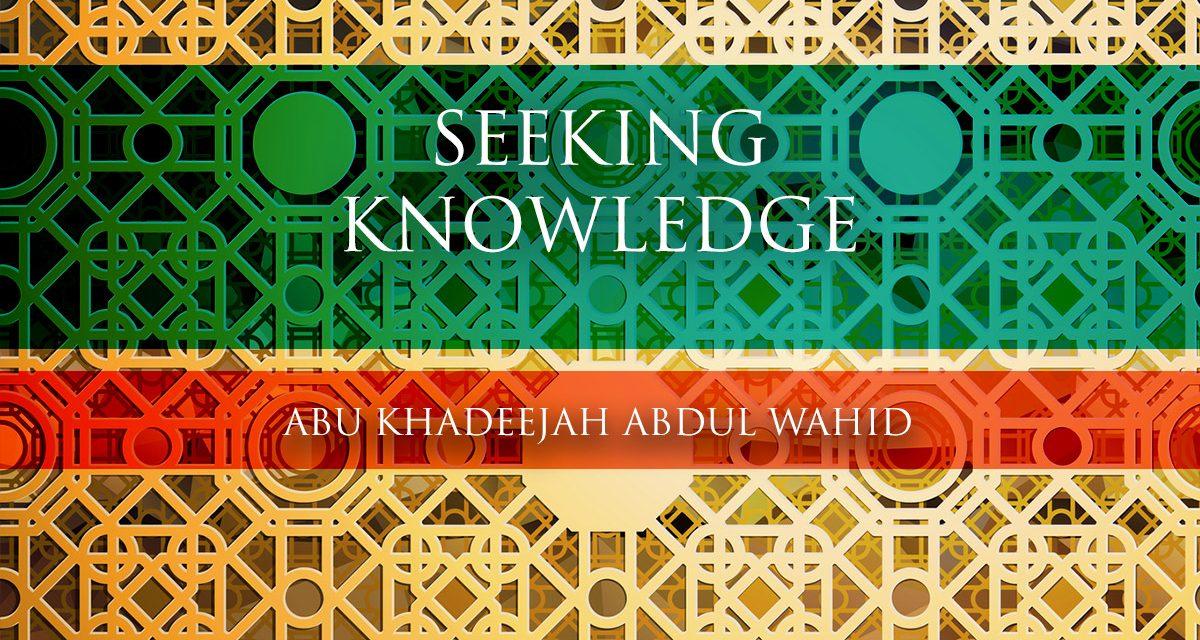 Seeking Knowledge | Abu Khadeejah Abdul Wahid
