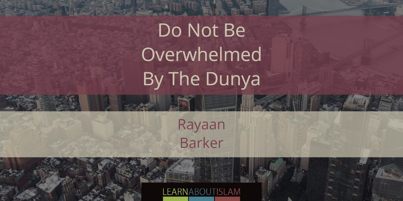 Ramadhaan Reminders 2017 – Do Not Be Overwhelmed By The Dunya | Rayaan Barker