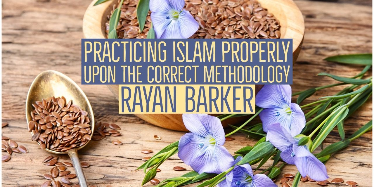 Practising Islam Properly Upon the Correct Methodology – Rayaan Barker