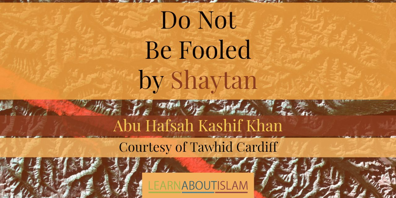 Do Not Be Fooled by Shaytan! – Abu Hafsah Kashif Khan