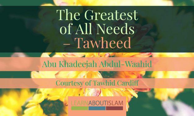 The Greatest of All Needs – Tawheed | Abu Khadeejah