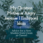 My Christian Mother is Angry because I Embraced Islam – Advice from Uwais at-Taweel