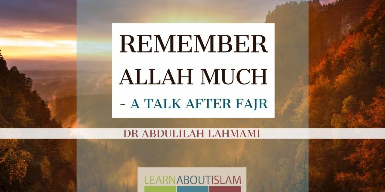 Remember Allah Much to Save Yourself from the Hell Fire – Dr Abdulilah Lahmami